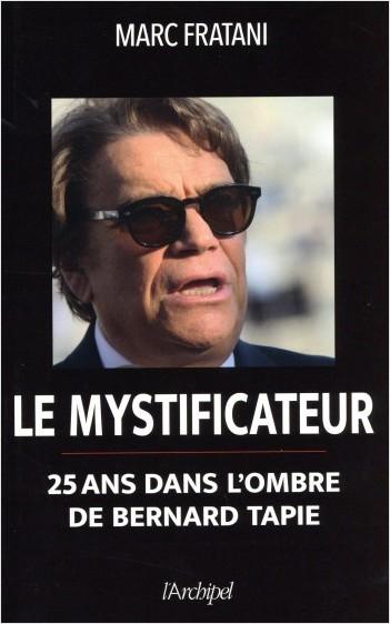 Le mystificateur - 25 ans dans l'ombre de Bernard Tapie